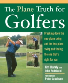 The Plane Truth for Golfers : Breaking Down the One-plane Swing and the Two-plane Swing and Finding the One That's Right for You, Paperback Book