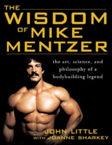 The Wisdom of Mike Mentzer : The Art, Science and Philosophy of a Bodybuilding Legend, Paperback / softback Book