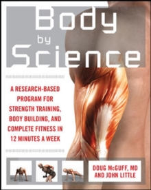 Body by Science : A Research Based Program to Get the Results You Want in 12 Minutes a Week, Paperback Book