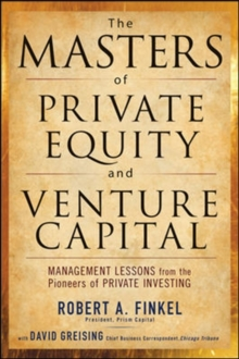 The Masters of Private Equity and Venture Capital : Management Lessons from the Pioneers of Private Investing, Hardback Book