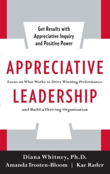 Appreciative Leadership: Focus on What Works to Drive Winning Performance and Build a Thriving Organization, Hardback Book