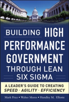Building High Performance Government Through Lean Six Sigma:  A Leader's Guide to Creating Speed, Agility, and Efficiency, Hardback Book