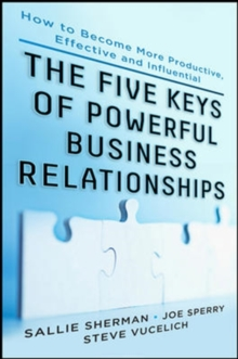 Five Keys to Powerful Business Relationships: How to Become More Productive, Effective and Influential, Hardback Book