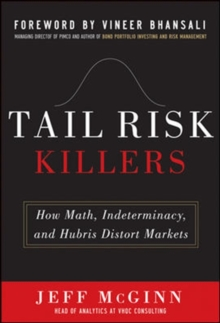 Tail Risk Killers:  How Math, Indeterminacy, and Hubris Distort Markets, Hardback Book