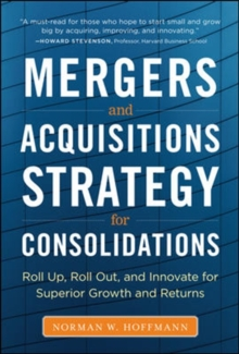 Mergers and Acquisitions Strategy for Consolidations:  Roll Up, Roll Out and Innovate for Superior Growth and Returns, Hardback Book