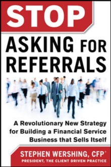 Stop Asking for Referrals:  A Revolutionary New Strategy for Building a Financial Service Business that Sells Itself, Hardback Book