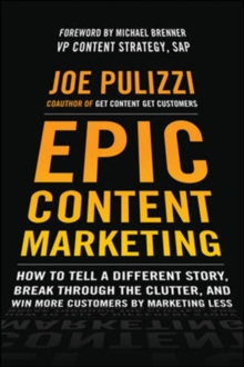 Epic Content Marketing: How to Tell a Different Story, Break Through the Clutter, & Win More Customers by Marketing Less, Hardback Book