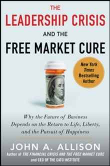 The Leadership Crisis and the Free Market Cure: Why the Future of Business Depends on the Return to Life, Liberty, and the Pursuit of Happiness, Hardback Book