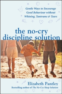 The No-Cry Discipline Solution. Gentle Ways to Encourage Good Behaviour without Whining, Tantrums and Tears (UK Ed) : Gentle ways to promote good behaviour and stop the whining, tantrums and tears, Paperback Book
