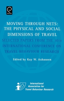 Moving Through Nets : The Physical and Social Dimensions of Travel - Selected Papers from the 10th International Conference on Travel Behaviour Research, Hardback Book