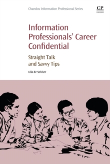 Information Professionals' Career Confidential : Straight Talk and Savvy Tips, Paperback / softback Book