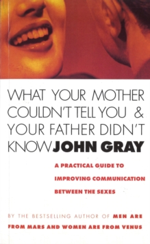 What Your Mother Couldn't Tell You and Your Father Didn't Know : A Practical Guide to Improving Communication Between the Sexes, Paperback Book
