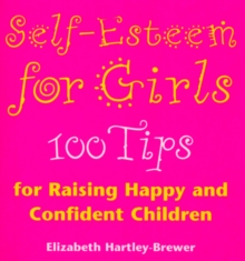 Self Esteem For Girls : 100 Tips for Raising Happy and Confident Children, Paperback / softback Book