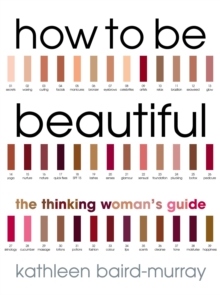 How To Be Beautiful : The Thinking Woman's Guide to Looking Good, Paperback / softback Book