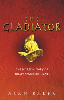The Gladiator : The Secret History of Rome's Warrior Slaves, Paperback Book