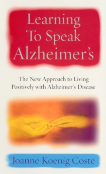 Learning To Speak Alzheimers : The new approach to living positively with Alzheimers Disease, Paperback Book