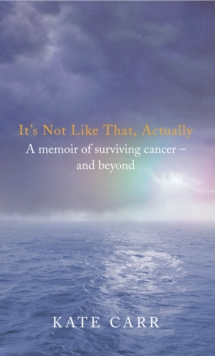 It's Not Like That, Actually : A Memoir of Surviving Cancer and Beyond, Paperback Book
