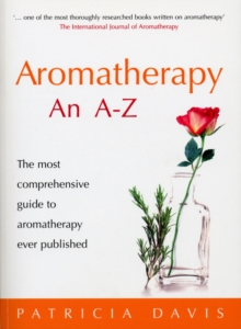 Aromatherapy an A-Z : The Most Comprehensive Guide to Aromatherapy Ever Published, Paperback Book