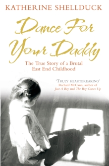 Dance for your Daddy : The True Story of a Brutal East End Childhood, Paperback Book