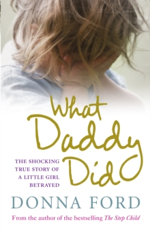What Daddy Did : The Shocking True Story of a Little Girl Betrayed, Paperback Book
