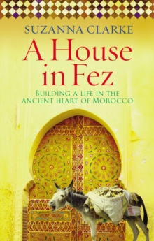 A House in Fez : Building a Life in the Ancient Heart of Morocco, Paperback / softback Book
