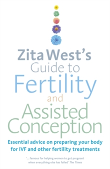 Zita West's Guide to Fertility and Assisted Conception : Essential Advice on Preparing Your Body for IVF and Other Fertility Treatments, Paperback Book