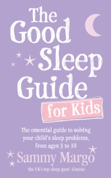 The Good Sleep Guide for Kids : The essential guide to solving your child's sleep problems, from ages 3 to 10, Paperback / softback Book