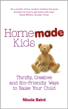 Homemade Kids : Thrifty, Creative and Eco-Friendly Ways to Raise Your Child, Paperback / softback Book
