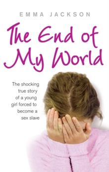 The End of My World : The shocking true story of a young girl forced to become a sex slave, Paperback Book