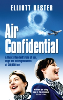 Air Confidential : A Flight Attendant's Tales of Sex, Rage and Outrageousness at 30, 000 Feet, Paperback Book