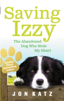 Saving Izzy : The Abandoned Dog Who Stole My Heart, Paperback Book