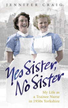 Yes Sister, No Sister : My Life as a Trainee Nurse in 1950s Yorkshire, Paperback Book
