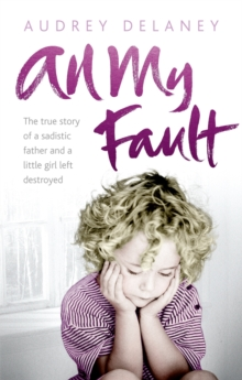 All My Fault : The True Story of a Sadistic Father and a Little Girl Left Destroyed, Paperback / softback Book