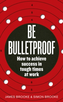 Be Bulletproof : How to achieve success in tough times at work, Paperback / softback Book