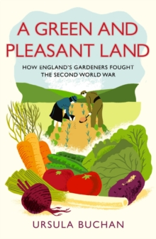A Green and Pleasant Land : How England's Gardeners Fought the Second World War, Hardback Book
