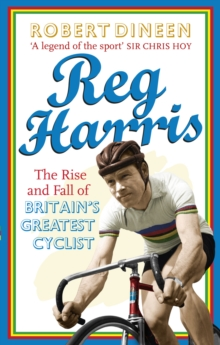 Reg Harris : The Rise and Fall of Britain's Greatest Cyclist, Paperback Book