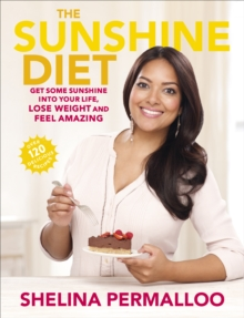 The Sunshine Diet : Get Some Sunshine into Your Life, Lose Weight and Feel Amazing - Over 120 Delicious Recipes, Paperback Book