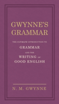 Gwynne's Grammar : The Ultimate Introduction to Grammar and the Writing of Good English. Incorporating also Strunk's Guide to Style., Hardback Book