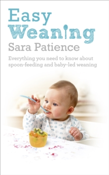 Easy Weaning : Everything You Need to Know About Spoon Feeding and Baby-led Weaning, Paperback Book