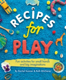 Recipes for Play : Fun Activities for Small Hands and Big Imaginations, Paperback / softback Book