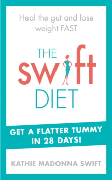 The Swift Diet : Heal the Gut and Lose Weight Fast - Get a Flat Tummy in 28 Days!, Paperback Book