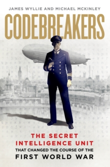 Codebreakers : The true story of the secret intelligence team that changed the course of the First World War, Hardback Book