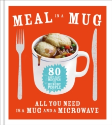 Meal in a Mug : 80 Fast, Easy Recipes for Hungry People - All You Need is a Mug and a Microwave, Hardback Book