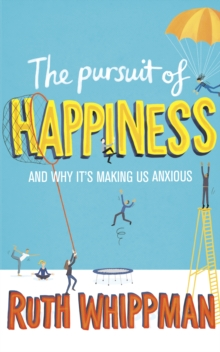 The Pursuit of Happiness : And Why it's Making Us Anxious, Paperback Book