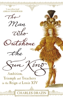 The Man Who Outshone the Sun King : Ambition, Triumph and Treachery in the Reign of Louis XIV, Paperback Book