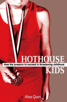 Hothouse Kids : How the Pressure to Succeed is Threatening Childhood, Paperback / softback Book