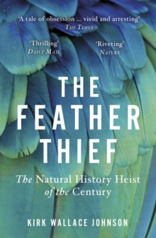 The Feather Thief : Beauty, Obsession, and the Natural History Heist of the Century, Paperback / softback Book