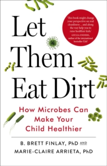 Let Them Eat Dirt : How Microbes Can Make Your Child Healthier, Paperback Book