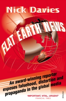 Flat Earth News : An Award-winning Reporter Exposes Falsehood, Distortion and Propaganda in the Global Media, Paperback Book
