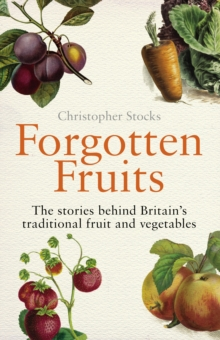 Forgotten Fruits : The Stories Behind Britain's Traditional Fruit and Vegetables, Paperback Book
